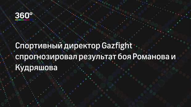 Спортивный директор Gazfight спрогнозировал результат боя Романова и Кудряшова