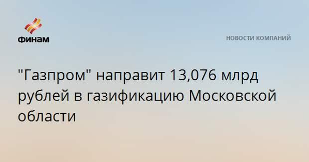 """""""Газпром"""" направит 13,076 млрд рублей в газификацию Московской области"""