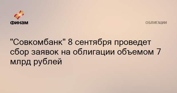 """""""Совкомбанк"""" 8 сентября проведет сбор заявок на облигации объемом 7 млрд рублей"""