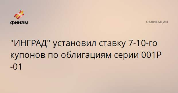 """ИНГРАД"" установил ставку 7-10-го купонов по облигациям серии 001Р-01"
