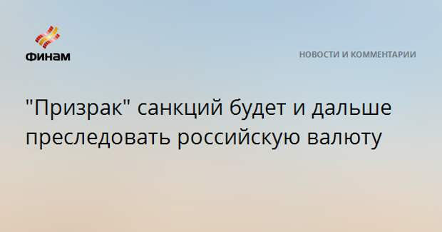 """""""Призрак"""" санкций будет и дальше преследовать российскую валюту"""