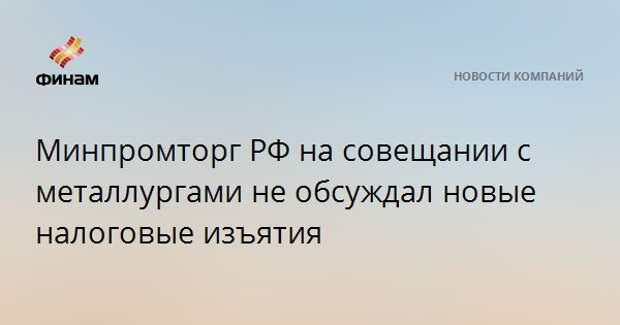 Минпромторг РФ на совещании с металлургами не обсуждал новые налоговые изъятия