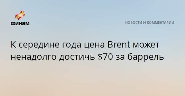 К середине года цена Brent может ненадолго достичь $70 за баррель