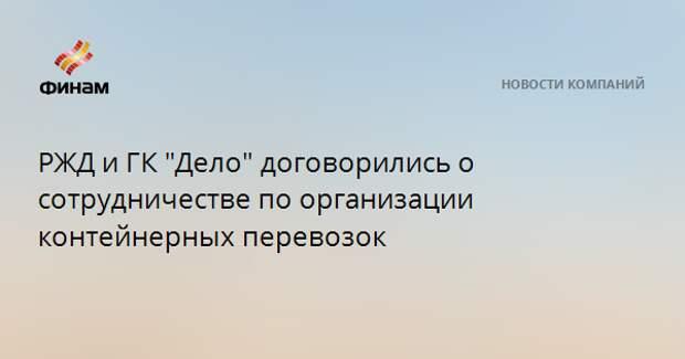 """РЖД и ГК """"Дело"""" договорились о сотрудничестве по организации контейнерных перевозок"""