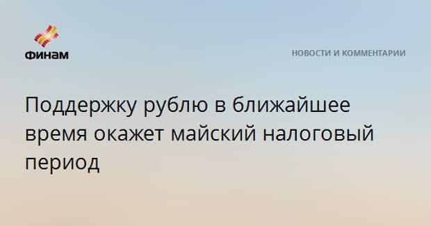 Поддержку рублю в ближайшее время окажет майский налоговый период