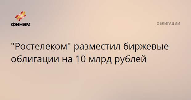 """""""Ростелеком"""" разместил биржевые облигации на 10 млрд рублей"""
