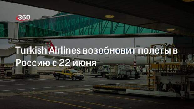 Turkish Airlines возобновит полеты в Россию с 22 июня