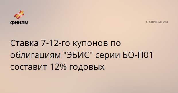 """Ставка 7-12-го купонов по облигациям """"ЭБИС"""" серии БО-П01 составит 12% годовых"""