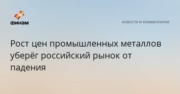 Рост цен промышленных металлов уберёг российский рынок от падения