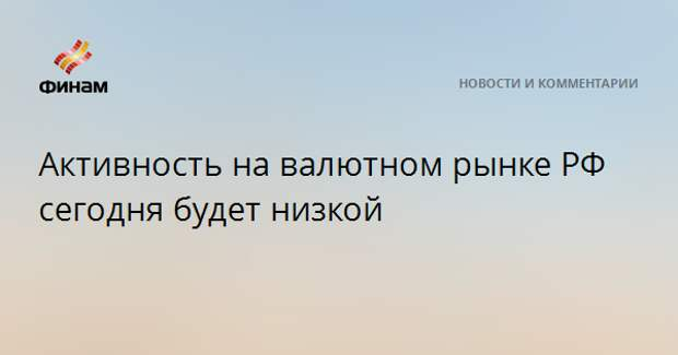 Активность на валютном рынке РФ сегодня будет низкой