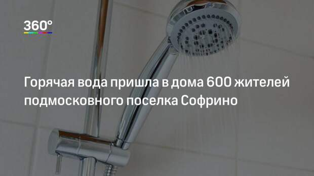 Горячая вода пришла в дома 600 жителей подмосковного поселка Софрино