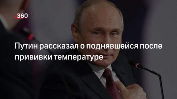 Путин рассказал о поднявшейся после прививки температуре