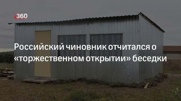 Российский чиновник отчитался о «торжественном открытии» беседки