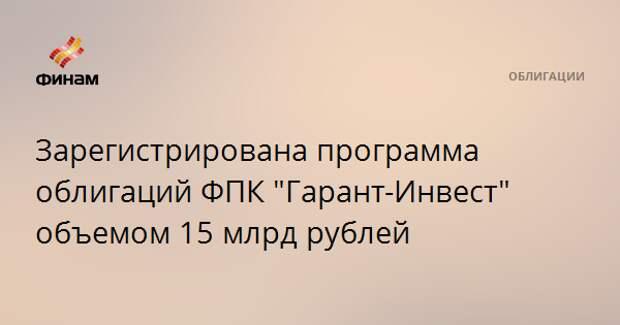"""Зарегистрирована программа облигаций ФПК """"Гарант-Инвест"""" объемом 15 млрд рублей"""