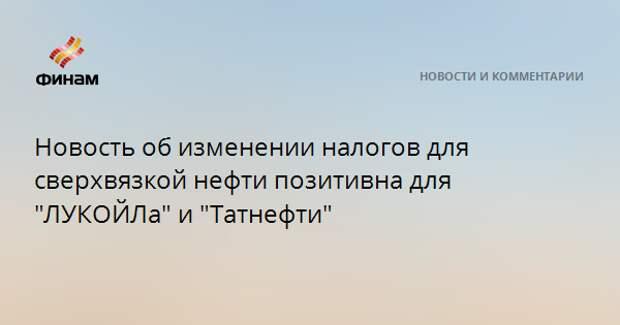 """Новость об изменении налогов для сверхвязкой нефти позитивна для """"ЛУКОЙЛа"""" и """"Татнефти"""""""