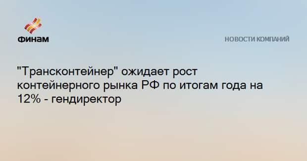 """""""Трансконтейнер"""" ожидает рост контейнерного рынка РФ по итогам года на 12% - гендиректор"""