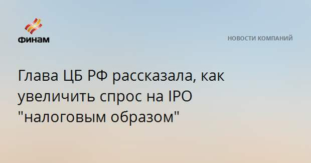 """Глава ЦБ РФ рассказала, как увеличить спрос на IPO """"налоговым образом"""""""