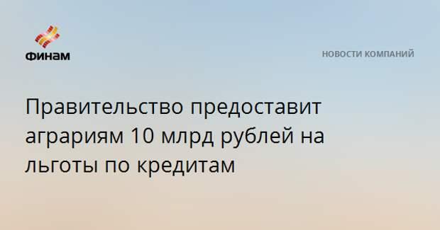 Правительство предоставит аграриям 10 млрд рублей на льготы по кредитам