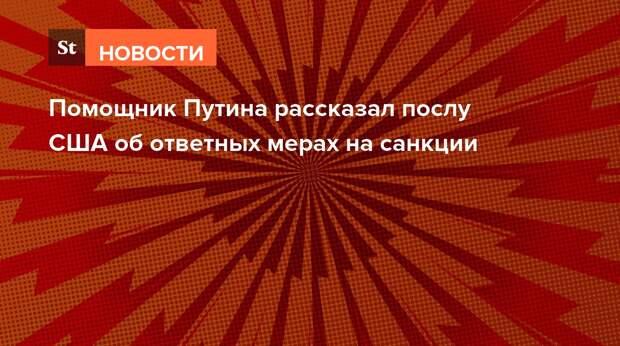 Помощник Путина рассказал послу США об ответных мерах на санкции