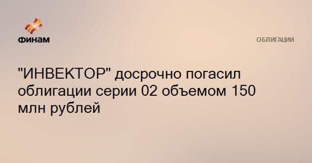 """""""ИНВЕКТОР"""" досрочно погасил облигации серии 02 объемом 150 млн рублей"""