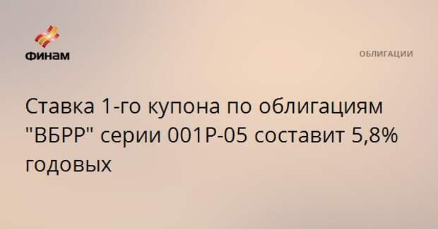 """Ставка 1-го купона по облигациям """"ВБРР"""" серии 001Р-05 составит 5,8% годовых"""