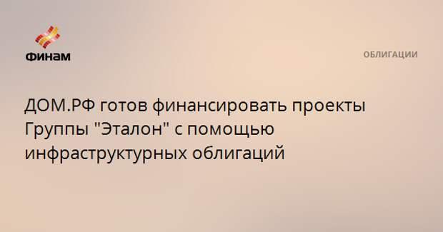 """ДОМ.РФ готов финансировать проекты Группы """"Эталон"""" с помощью инфраструктурных облигаций"""
