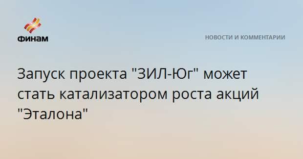 """Запуск проекта """"ЗИЛ-Юг"""" может стать катализатором роста акций """"Эталона"""""""