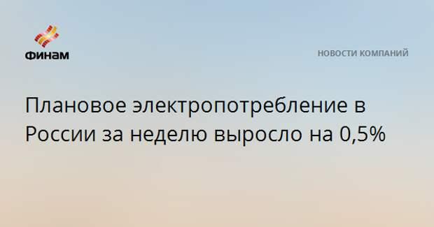 Плановое электропотребление в России за неделю выросло на 0,5%