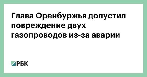 Глава Оренбуржья допустил повреждение двух газопроводов из-за аварии