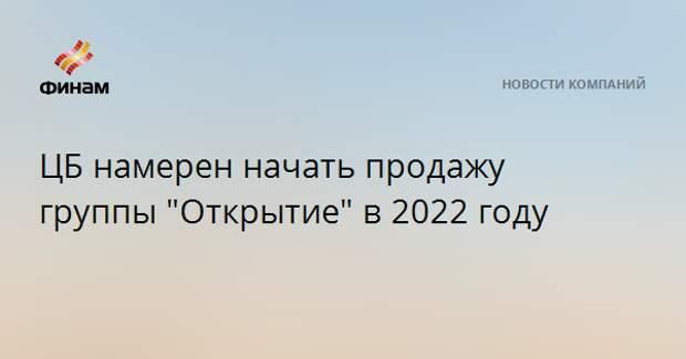 """ЦБ намерен начать продажу группы """"Открытие"""" в 2022 году"""