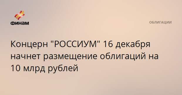 """Концерн """"РОССИУМ"""" 16 декабря начнет размещение облигаций на 10 млрд рублей"""