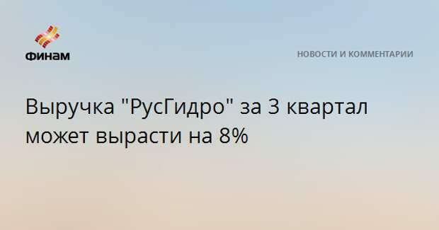"Выручка ""РусГидро"" за 3 квартал может вырасти на 8%"