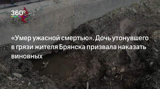 «Умер ужасной смертью». Дочь утонувшего в грязи жителя Брянска призвала наказать виновных