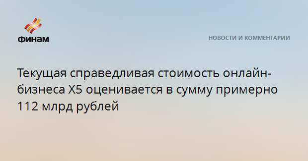 Текущая справедливая стоимость онлайн-бизнеса X5 оценивается в сумму примерно 112 млрд рублей