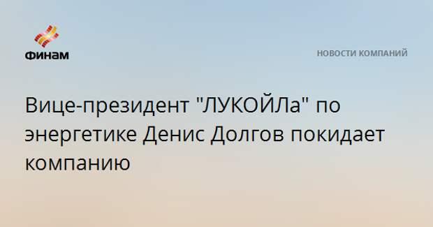 """Вице-президент """"ЛУКОЙЛа"""" по энергетике Денис Долгов покидает компанию"""