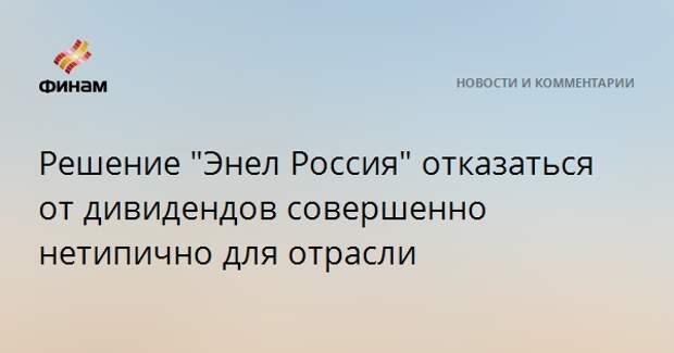 """Решение """"Энел Россия"""" отказаться от дивидендов совершенно нетипично для отрасли"""