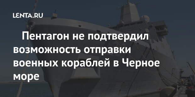 ️Пентагон не подтвердил возможность отправки военных кораблей в Черное море