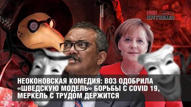 Неоконовская комедия: ВОЗ одобрила «шведскую модель» борьбы с COVID 19, Меркель с трудом держится