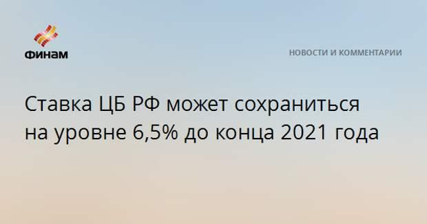 Ставка ЦБ РФ может сохраниться на уровне 6,5% до конца 2021 года