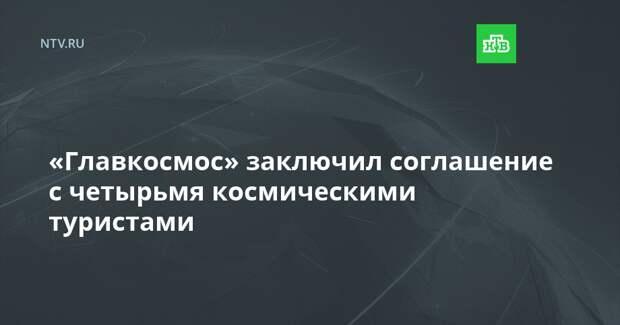 «Главкосмос» заключил соглашение с четырьмя космическими туристами