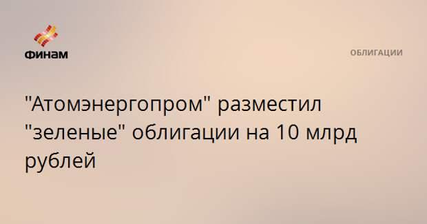 """""""Атомэнергопром"""" разместил """"зеленые"""" облигации на 10 млрд рублей"""