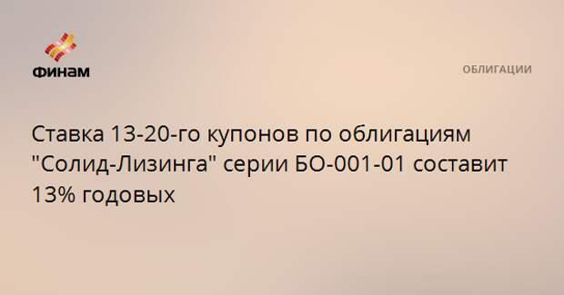 """Ставка 13-20-го купонов по облигациям """"Солид-Лизинга"""" серии БО-001-01 составит 13% годовых"""