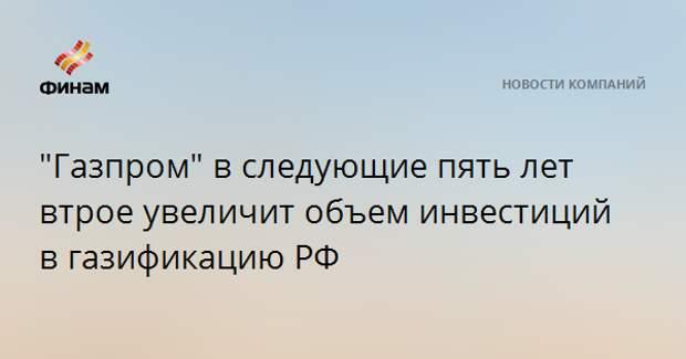 """""""Газпром"""" в следующие пять лет втрое увеличит объем инвестиций в газификацию РФ"""
