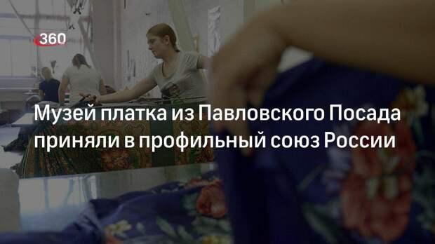 Музей платка из Павловского Посада приняли в профильный союз России