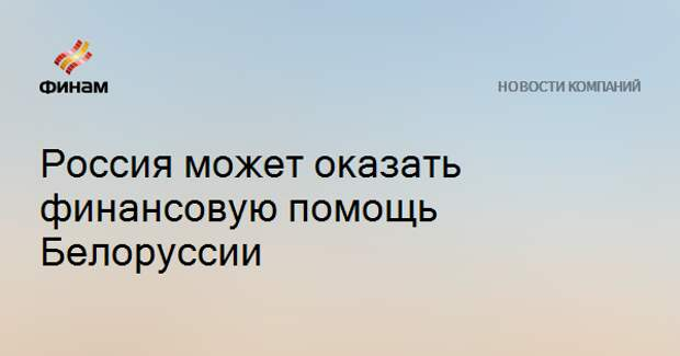 Россия может оказать финансовую помощь Белоруссии