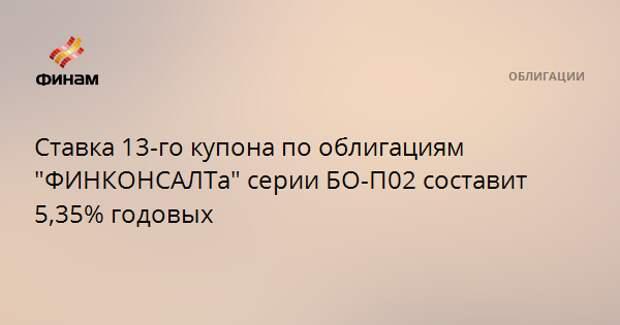 """Ставка 13-го купона по облигациям """"ФИНКОНСАЛТа"""" серии БО-П02 составит 5,35% годовых"""
