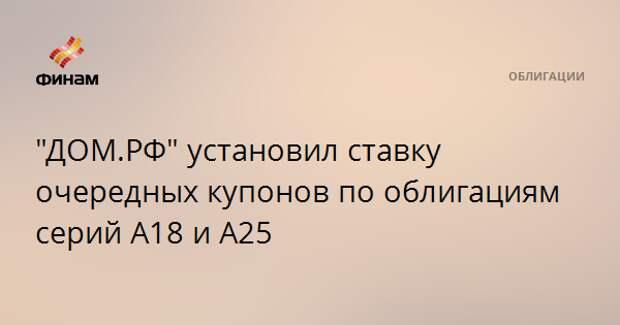 """""""ДОМ.РФ"""" установил ставку очередных купонов по облигациям серий А18 и А25"""
