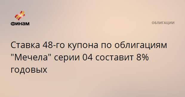 """Ставка 48-го купона по облигациям """"Мечела"""" серии 04 составит 8% годовых"""