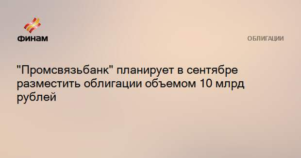"""""""Промсвязьбанк"""" планирует в сентябре разместить облигации объемом от 10 млрд рублей"""