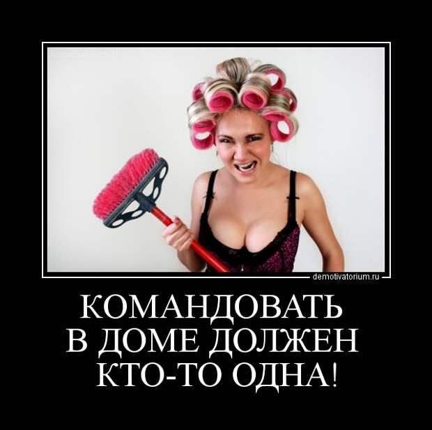 Демотиватор КОМАНДОВАТЬ В ДОМЕ ДОЛЖЕН КТО-ТО ОДНА!